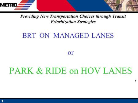 1 1 Providing New Transportation Choices through Transit Prioritization Strategies BRT ON MANAGED LANES or PARK & RIDE on HOV LANES.