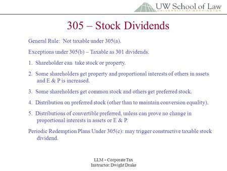 LLM - Corporate Tax Instructor: Dwight Drake 305 – Stock Dividends General Rule: Not taxable under 305(a). Exceptions under 305(b) – Taxable as 301 dividends.