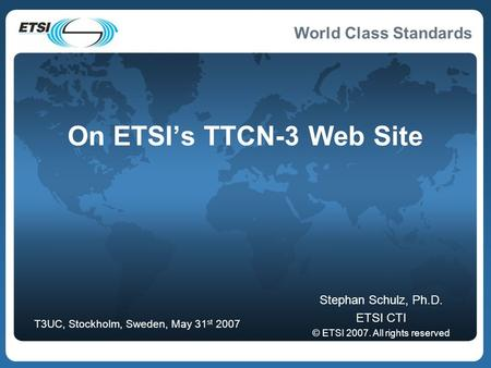 World Class Standards On ETSI's TTCN-3 Web Site Stephan Schulz, Ph.D. ETSI CTI © ETSI 2007. All rights reserved T3UC, Stockholm, Sweden, May 31 st 2007.