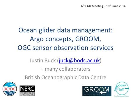 Ocean glider data management: Argo concepts, GROOM, OGC sensor observation services Justin Buck + many collaborators British.