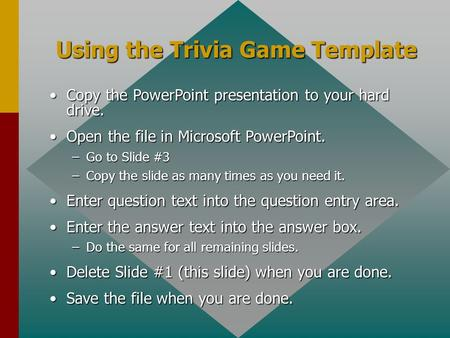 Using the Trivia Game Template Copy the PowerPoint presentation to your hard drive.Copy the PowerPoint presentation to your hard drive. Open the file.