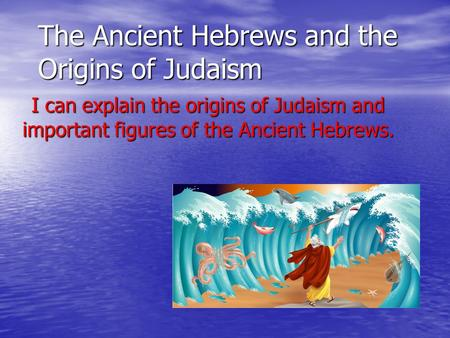 The Ancient Hebrews and the Origins of Judaism I can explain the origins of Judaism and important figures of the Ancient Hebrews.