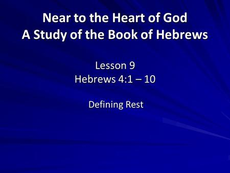 Near to the Heart of God A Study of the Book of Hebrews Lesson 9 Hebrews 4:1 – 10 Defining Rest.