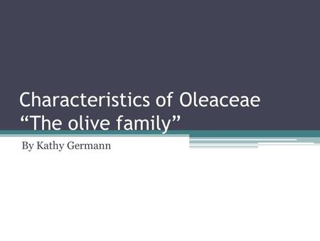 "Characteristics of Oleaceae ""The olive family"" By Kathy Germann."