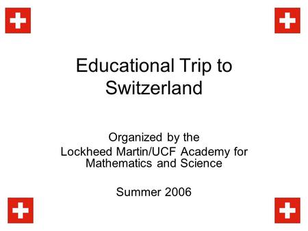 Educational Trip to Switzerland Organized by the Lockheed Martin/UCF Academy for Mathematics and Science Summer 2006.
