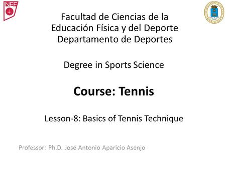 Degree in Sports Science Course: Tennis Lesson-8: Basics of Tennis Technique Professor: Ph.D. José Antonio Aparicio Asenjo Facultad de Ciencias de la Educación.