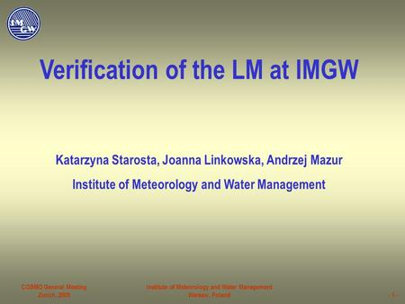 COSMO General Meeting Zurich, 2005 Institute of Meteorology and Water Management Warsaw, Poland- 1 - Verification of the LM at IMGW Katarzyna Starosta,