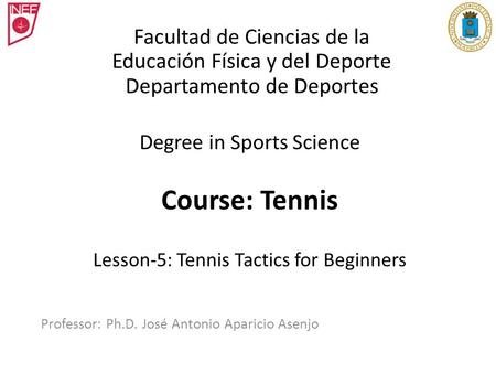 Degree in Sports Science Course: Tennis Lesson-5: Tennis Tactics for Beginners Professor: Ph.D. José Antonio Aparicio Asenjo Facultad de Ciencias de la.
