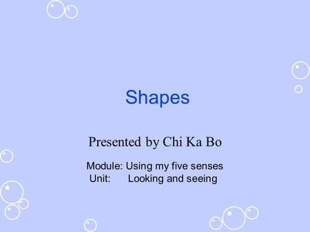 Shapes Presented by Chi Ka Bo Module: Using my five senses Unit: Looking and seeing.