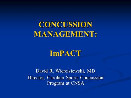 CONCUSSION MANAGEMENT: ImPACT David R. Wiercisiewski, MD Director, Carolina Sports Concussion Program at CNSA.