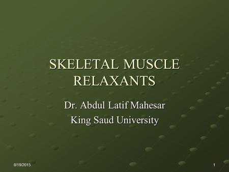 8/19/20151 SKELETAL MUSCLE RELAXANTS Dr. Abdul Latif Mahesar King Saud University.