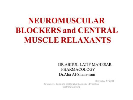 NEUROMUSCULAR BLOCKERS and CENTRAL MUSCLE RELAXANTS DR.ABDUL LATIF MAHESAR PHARMACOLOGY Dr.Alia Al-Shanawani December 17,2011 References: Basic and clinical.