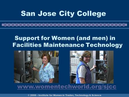 © 2008 – Institute for Women in Trades, Technology & Science San Jose City College Support for Women (and men) in Facilities Maintenance Technology www.womentechworld.org/sjcc.