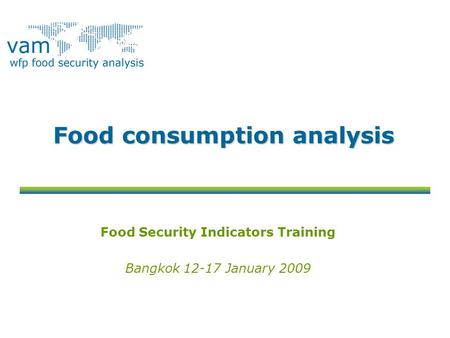 Food consumption analysis Food Security Indicators Training Bangkok 12-17 January 2009.