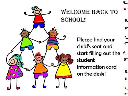 Welcome Back to School! Please find your child's seat and start filling out the student information card on the desk!