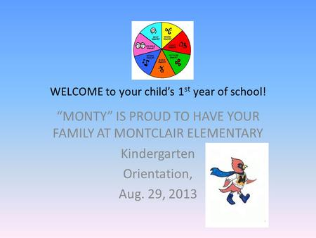 "WELCOME to your child's 1 st year of school! ""MONTY"" IS PROUD TO HAVE YOUR FAMILY AT MONTCLAIR ELEMENTARY Kindergarten Orientation, Aug. 29, 2013."