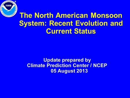 The North American Monsoon System: Recent Evolution and Current Status Update prepared by Climate Prediction Center / NCEP 05 August 2013.