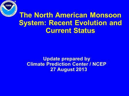 The North American Monsoon System: Recent Evolution and Current Status Update prepared by Climate Prediction Center / NCEP 27 August 2013.