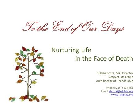 To the End of Our Days Nurturing Life in the Face of Death Steven Bozza, MA, Director Respect Life Office Archdiocese of Philadelphia Phone: (215) 587-5661.