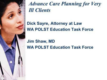 Advance Care Planning for Very Ill Clients Dick Sayre, Attorney at Law WA POLST Education Task Force Jim Shaw, MD WA POLST Education Task Force.
