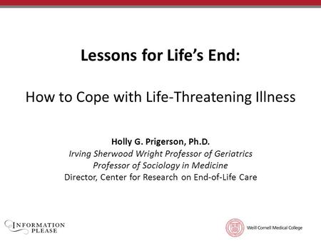 TITLE OF PRESENTATION Subtitle of Presentation Lessons for Life's End: How to Cope with Life-Threatening Illness Holly G. Prigerson, Ph.D. Irving Sherwood.