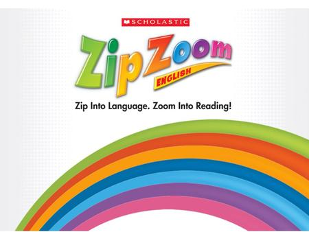 Zip Zoom English This 3 level print and technology program for K-3 English-language learners is proven to develop and build: Oral language and vocabulary.