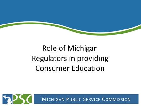 M ICHIGAN P UBLIC S ERVICE C OMMISSION. The mission of the Michigan Public Service Commission is to grow Michigan's economy and enhance the quality of.