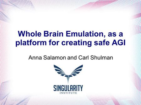 Whole Brain Emulation, as a platform for creating safe AGI Anna Salamon and Carl Shulman.