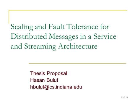 1 of 26 Scaling and Fault Tolerance for Distributed Messages in a Service and Streaming Architecture Thesis Proposal Hasan Bulut