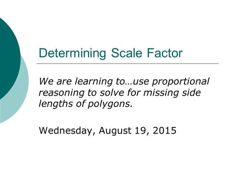 Determining Scale Factor We are learning to…use proportional reasoning to solve for missing side lengths of polygons. Wednesday, August 19, 2015.