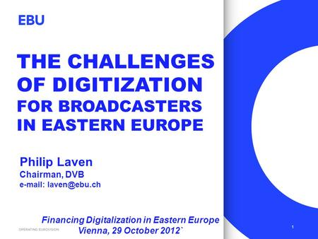 THE CHALLENGES OF DIGITIZATION FOR BROADCASTERS IN EASTERN EUROPE 1 Philip Laven Chairman, DVB   Financing Digitalization in Eastern.