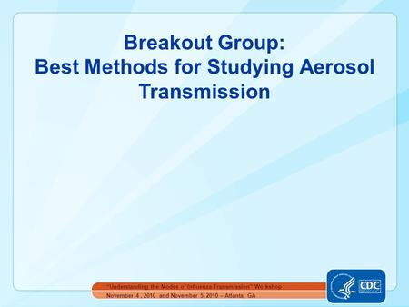 "Breakout Group: Best Methods for Studying Aerosol Transmission November 4, 2010 and November 5, 2010 – Atlanta, GA ""Understanding the Modes of Influenza."