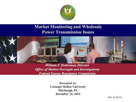 Presented to: Carnegie Mellon University Pittsburgh, PA December 16, 2004 Market Monitoring and Wholesale Power Transmission Issues William F. Hederman,