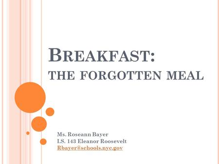 B REAKFAST : THE FORGOTTEN MEAL Ms. Roseann Bayer I.S. 143 Eleanor Roosevelt