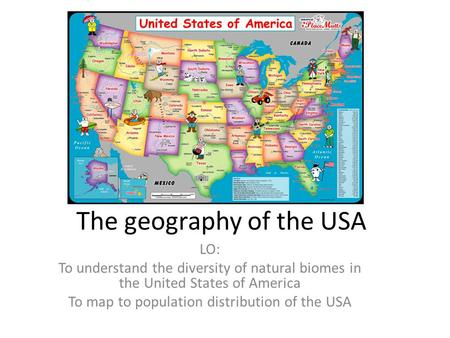The geography of the USA LO: To understand the diversity of natural biomes in the United States of America To map to population distribution of the USA.