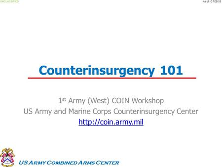 US Army Combined Arms Center UNCLASSIFIEDAs of 10 FEB 09 Counterinsurgency 101 1 st Army (West) COIN Workshop US Army and Marine Corps Counterinsurgency.