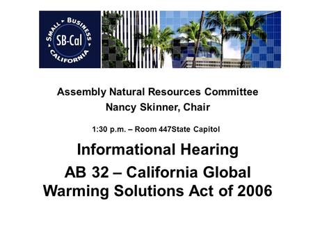 Assembly Natural Resources Committee Nancy Skinner, Chair 1:30 p.m. – Room 447State Capitol Informational Hearing AB 32 – California Global Warming Solutions.