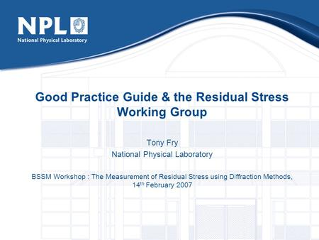 Good Practice Guide & the Residual Stress Working Group Tony Fry National Physical Laboratory BSSM Workshop : The Measurement of Residual Stress using.