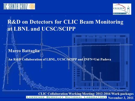 CLIC Collaboration Working Meeting: 2012-2016 Work packages November 3, 2011 R&D on Detectors for CLIC Beam Monitoring at LBNL and UCSC/SCIPP Marco Battaglia.