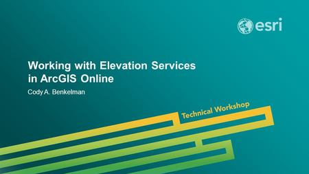 Esri UC 2014 | Technical Workshop | Working with Elevation Services in ArcGIS Online Cody A. Benkelman.