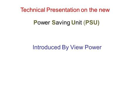 Technical Presentation on the new Power Saving Unit (PSU) Introduced By View Power.