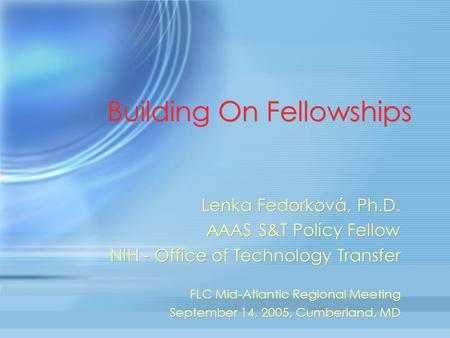 Building On Fellowships Lenka Fedorková, Ph.D. AAAS S&T Policy Fellow NIH - Office of Technology Transfer FLC Mid-Atlantic Regional Meeting September 14,