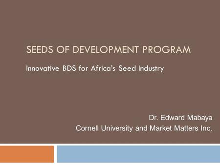 SEEDS OF DEVELOPMENT PROGRAM Innovative BDS for Africa's Seed Industry Dr. Edward Mabaya Cornell University and Market Matters Inc.