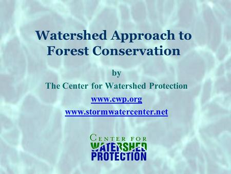 Watershed Approach to Forest Conservation by The Center for Watershed Protection www.cwp.org www.stormwatercenter.net.