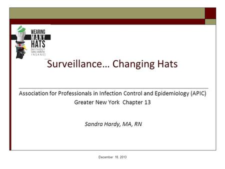 Surveillance… Changing Hats Association for Professionals in Infection Control and Epidemiology (APIC) Greater New York Chapter 13 Sandra Hardy, MA, RN.