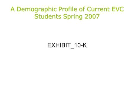 A Demographic Profile of Current EVC Students Spring 2007 EXHIBIT_10-K.