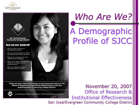1 Who Are We? A Demographic Profile of SJCC November 20, 2007 Office of Research & Institutional Effectiveness San José/Evergreen Community College District.
