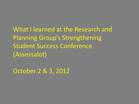 What I learned at the Research and Planning Group's Strengthening Student Success Conference (Assessalot) October 2 & 3, 2012.