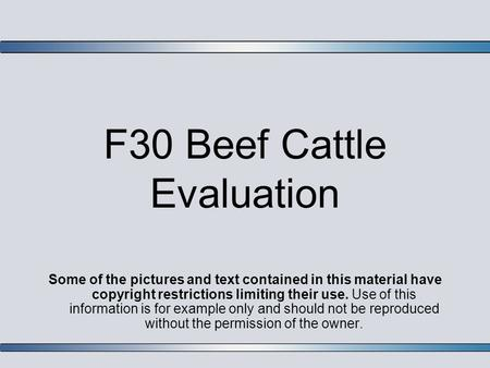 F30 Beef Cattle Evaluation Some of the pictures and text contained in this material have copyright restrictions limiting their use. Use of this information.