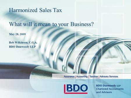 Harmonized Sales Tax What will it mean to your Business? May 28, 2009 Bob Wilkinson, C.G.A. BDO Dunwoody LLP.